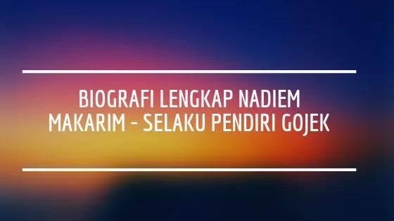 Biografi Lengkap Nadiem Makarim – Selaku Pendiri Gojek